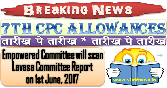 7th CPC Allowances – Lavasa Committee Report: Empowered Committee will scan on 1st June, 2017