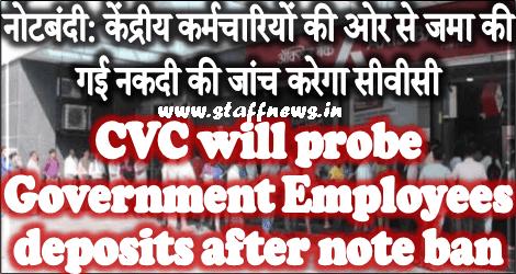 नोटबंदी: केंद्रीय कर्मचारियों की ओर से जमा की गई नकदी की जांच करेगा सीवीसी CVC will probe Government Employees deposits after note ban
