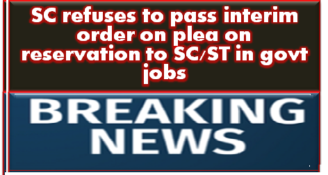SC refuses to pass interim order on plea on reservation to SC/ST in govt jobs