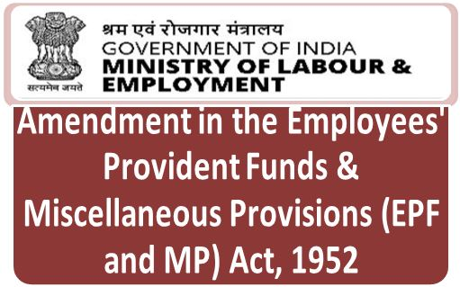 Amendment in the Employees' Provident Funds & Miscellaneous Provisions (EPF and MP) Act, 1952