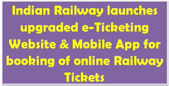 Indian Railway launches upgraded e-Ticketing Website & Mobile App for booking of online Railway Tickets