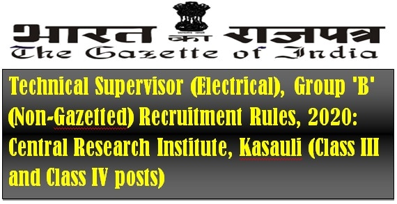 Technical Supervisor (Electrical), Group 'B' (Non-Gazetted) Recruitment Rules, 2020: Central Research Institute, Kasauli (Class III and Class IV posts)