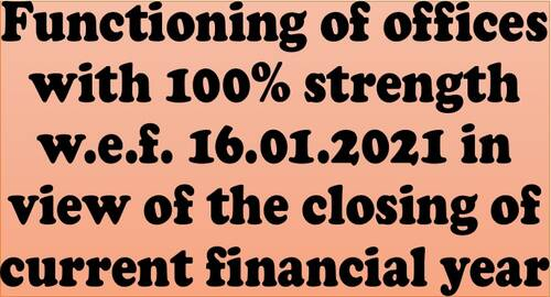 Functioning of offices with 100% strength w.e.f. 16.01.2021 in view of the closing of current financial year: Attendance during spread of COVID-19