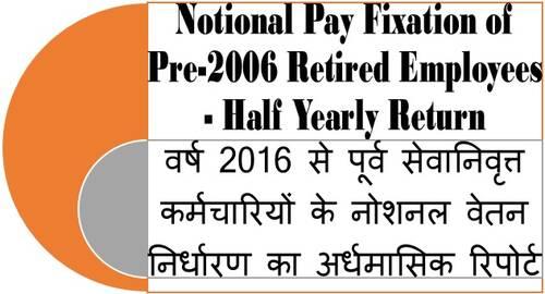वर्ष 2016 से पूर्व सेवानिवृत्त कर्मचारियों के नोशनल वेतन निर्धारण का अर्धमासिक रिपोर्ट