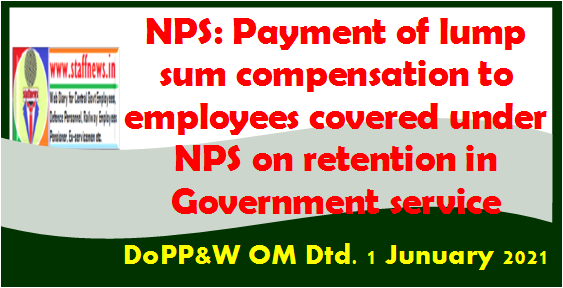 NPS: Payment of lumpsum compensation to employees covered under NPS on retention in Government service: DoPP&W OM Dtd. 1 Junuary 2021