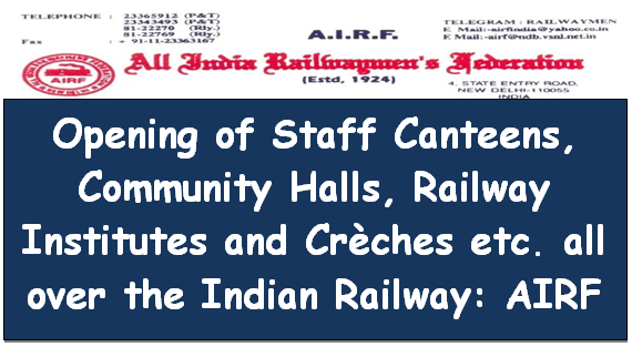 Opening of Staff Canteens, Community Halls, Railway Institutes and Crèches etc. all over the Indian Railway: AIRF