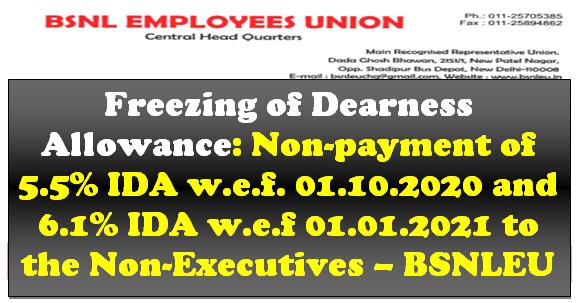 Freezing of Dearness Allowance: Non-payment of 5.5% IDA w.e.f. 01.10.2020 and 6.1% IDA w.e.f 01.01.2021 to the Non-Executives – BSNLEU