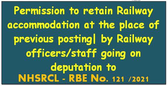 Permission to retain Railway accommodation at the place of previous posting| by Railway officers/staff going on deputation to NHSRCL – RBE No. 121 /2021