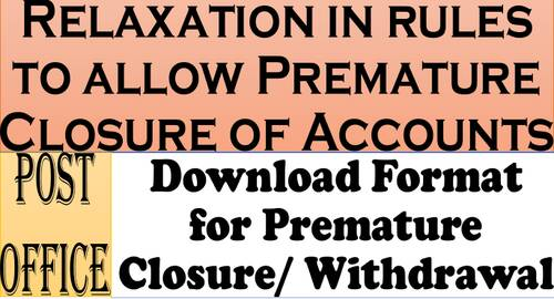 Relaxation in rules to allow Premature Closure of Accounts – Download Format for Premature Closure/Wthdrawal: Department of Posts