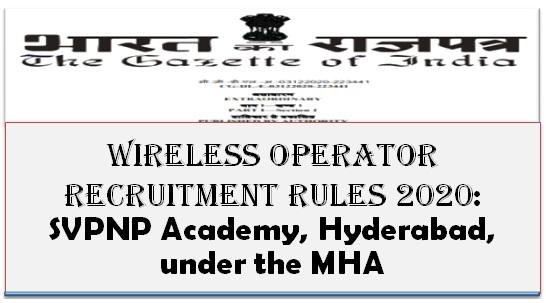 Wireless Operator Recruitment Rules 2020: SVPNP Academy, Hyderabad, under the MHA