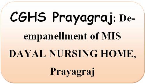 CGHS Prayagraj: De-empanellment of MIS DAYAL NURSING HOME, Prayagraj