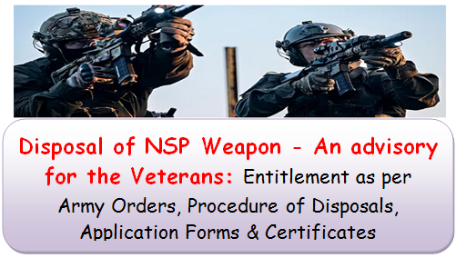 Disposal of NSP Weapon – An advisory for the Veterans: Entitlement as per Army Orders, Procedure of Disposals, Application Forms & Certificates