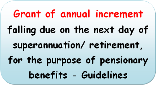 Grant of annual increment falling due on the next day of superannuation/ retirement, for the purpose of pensionary benefits – Guidelines