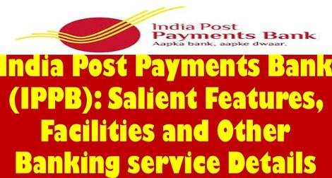 India Post Payments Bank (IPPB): Salient Features, Facilities and Other Banking service Details
