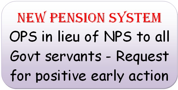 New pension system: OPS in lieu of NPS to all Govt servants – Request for positive early action
