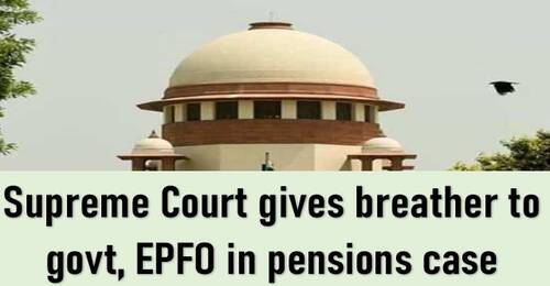 Pension on the basis of Total Salary: Supreme Court gives breather to govt, EPFO in pensions case