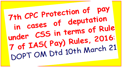 7th CPC Protection of pay in cases of deputation under CSS in terms of Rule 7 of IAS( Pay) Rules, 2016: DOPT OM Dtd 10th March 21