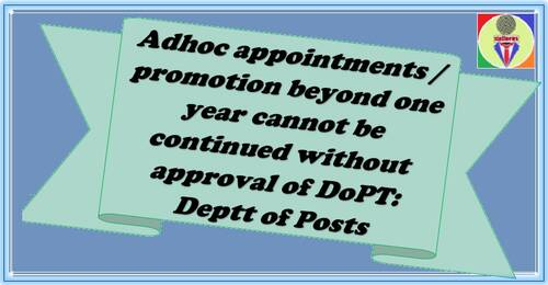 Adhoc appointments / promotion beyond one year cannot be continued without approval of DoPT: Deptt of Posts