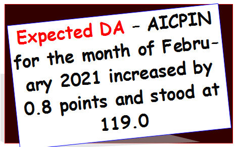 Expected DA – AICPIN for the month of February 2021 increased by 0.8 points and stood at 119.0