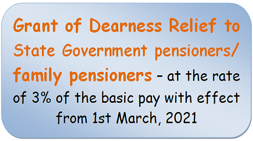 Grant of Dearness Relief to State Government pensioners/ family pensioners – at the rate of 3% of the basic pay with effect from 1st March, 2021