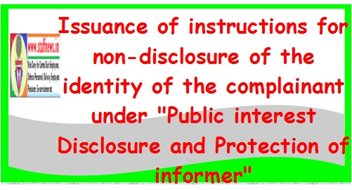 """Issuance of instructions for non-disclosure of the identity of the complainant under """"Public interest Disclosure and Protection of informer"""""""