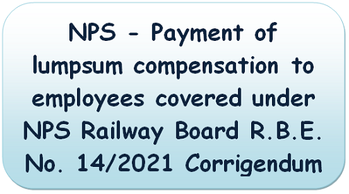 NPS – Payment of lumpsum compensation to employees covered under NPS Railway Board R.B.E. No. 14/2021 Corrigendum