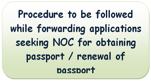 Procedure to be followed while forwarding applications seeking NOC for obtaining passport / renewal of passport