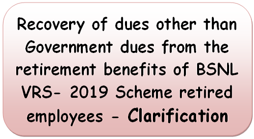 Recovery of dues other than Government dues from the retirement benefits of BSNL VRS- 2019 Scheme retired employees – Clarification