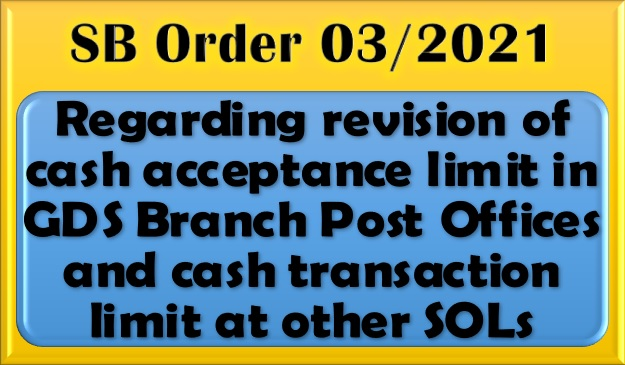 Revision of cash acceptance limit in GDS Branch Post Offices and cash transaction limit at other SOLs: SB Order No. 03/2021