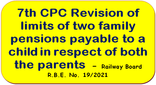 7th CPC Revision of limits of two family pensions payable to a child in respect of both tho parents – Railway Board R.B.E. No. 19/2021