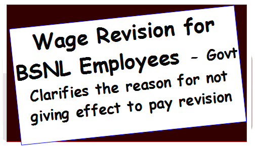 Wage Revision for BSNL Employees – Govt Clarifies the reason for not giving effect to pay revision