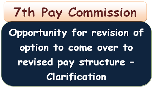 7th Pay Commission: Opportunity for revision of option to come over to revised pay structure – Clarification