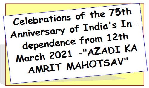 "Celebrations of the 75th Anniversary of India's Independence from 12th March 2021 -""AZADI KA AMRIT MAHOTSAV"""