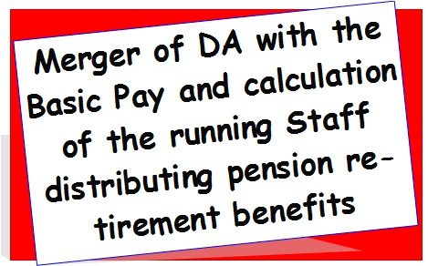 Merger of DA with the Basic Pay and calculation of the running Staff distributing pension retirement benefits