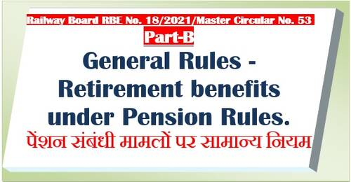 Retirement benefits under Pension Rules – General Rules – Part B of Railway Board Master Circular No. 53(2021) RBE No. 18/2021