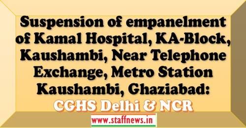 Suspension of empanelment of Kamal Hospital, KA-Block, Kaushambi, Near Telephone Exchange, Metro Station Kaushambi, Ghaziabad under CGHS Delhi & NCR